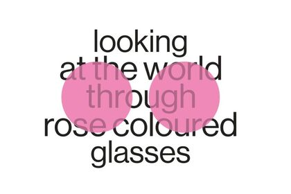 Looking at the world through rose coloured glasses