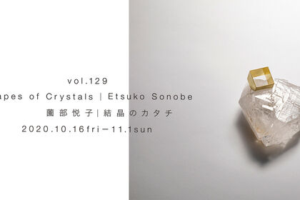 """vol.129 Etsuko Sonobe """"Shapes of Crystals"""""""