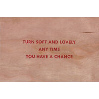 Jenny Holzer, 'Turn soft and lovely anytime you have a chance (Truisms Wooden Postcard)', 2018