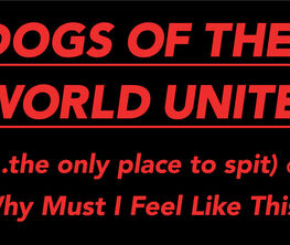 DOGS OF THE WORLD UNITE (...the only place to spit) or Why Must I Feel Like This?