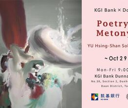 Poetry of Metonymy:YU Hsing-Shan Solo Exhibition KGI Bank ╳ Donna Art