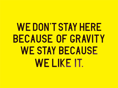 We don't stay her because of gravity we stay because we like it