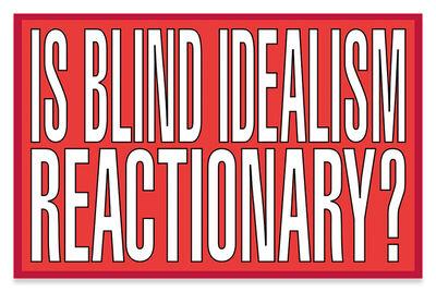 Barbara Kruger, 'Is blind idealism reactionary?', 2011