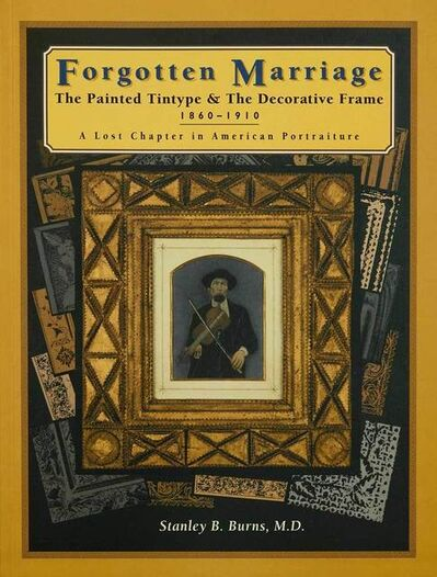 Burns Archive, 'Forgotten Marriage: The Painted Tintype & The Decorative Frame, 1860-1910, A Lost Chapter in American Portraiture', 1995