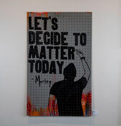 Morley, 'Decide to Matter', 2018