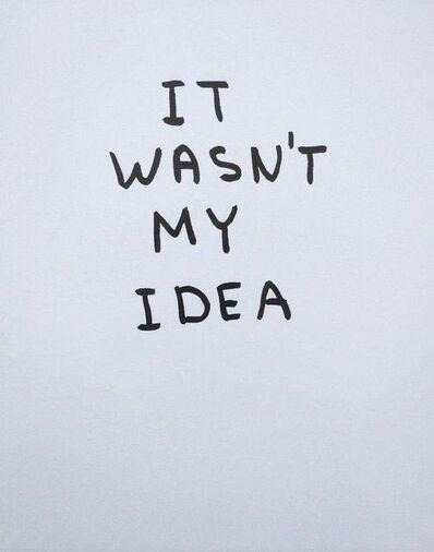 David Shrigley, 'It Wasn't My Idea', 2014