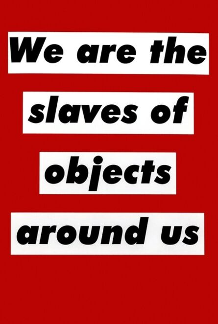 Barbara Kruger, 'Untitled (We are the slaves of objects around us)', 2003