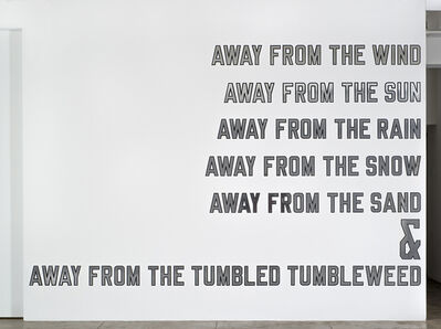 Lawrence Weiner, 'AWAY FROM THE WIND AWAY FROM THE SUN AWAY FROM THE RAIN AWAY FROM THE SNOW AWAY FROM THE SAND & AWAY FROM THE TUMBLED TUMBLEWEED', 2006