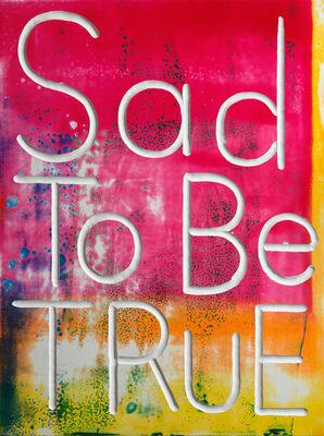 Graham Gillmore, 'Sad to be True', 2017
