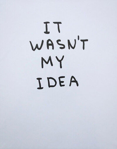 David Shrigley, 'It Wasn't My Idea', 2014
