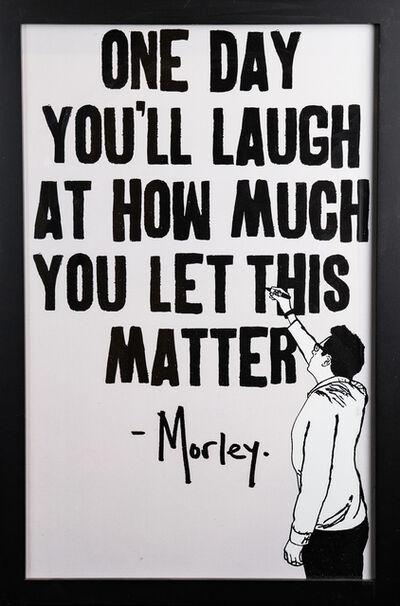 Morley, 'Let This Matter', 2018